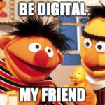 Be digital... my friend!